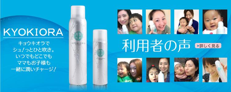 無添加ミスト化粧水KYOKIORA-キョウキオラ- KYOKIORA 利用者の声 キョウキオラでシュッ!とひと吹き、いつでもどこでも、ママもお子様も一緒に潤いチャージ